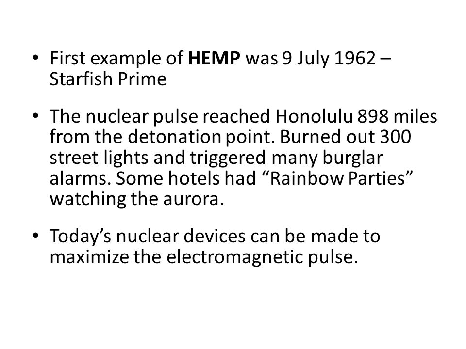 First example of HEMP was 9 July 1962 – Starfish Prime The nuclear pulse reached Honolulu 898 miles from the detonation point.