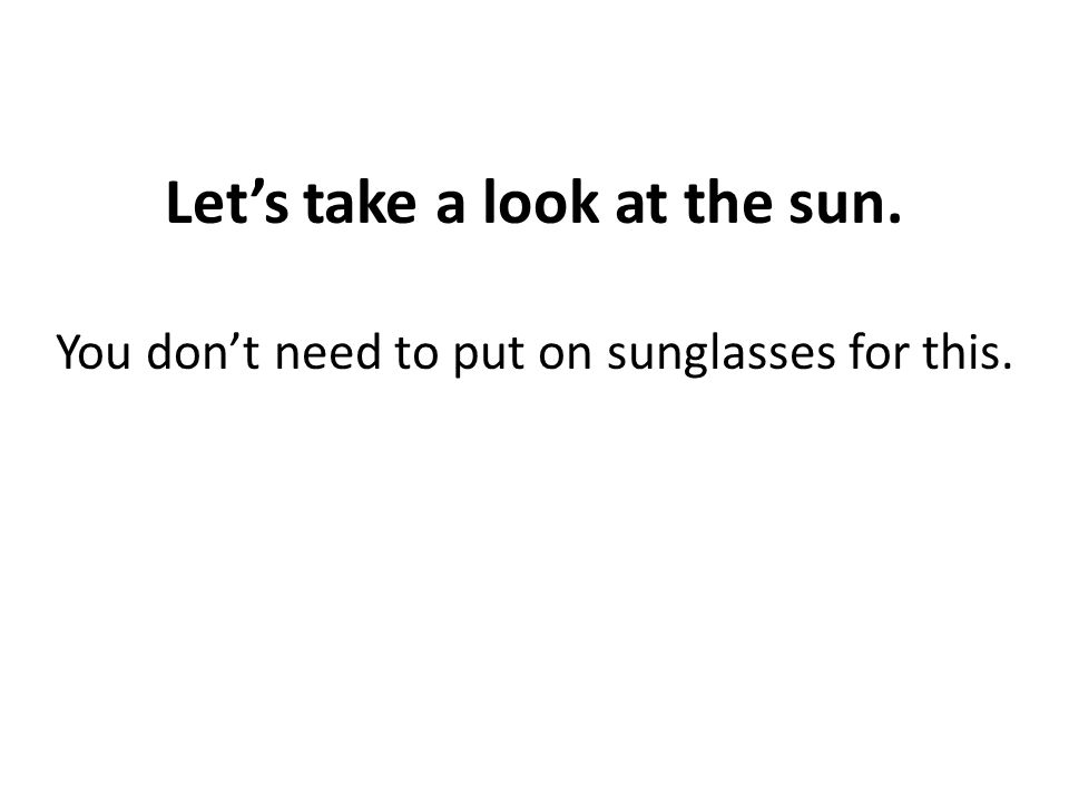 Let's take a look at the sun. You don't need to put on sunglasses for this.