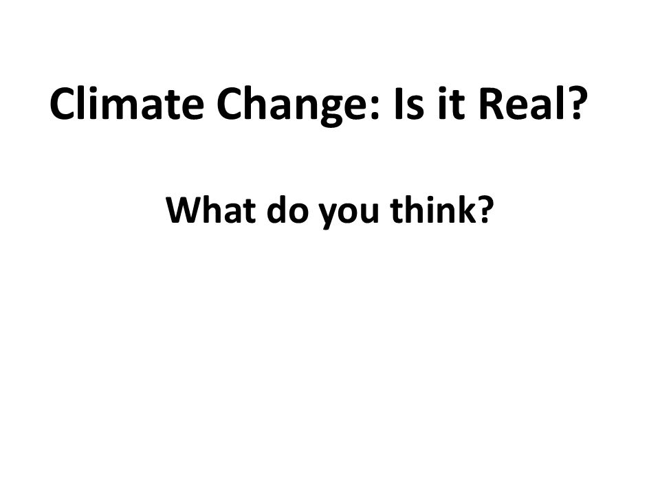 Climate Change: Is it Real? What do you think?