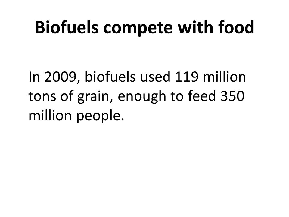 Biofuels compete with food In 2009, biofuels used 119 million tons of grain, enough to feed 350 million people.