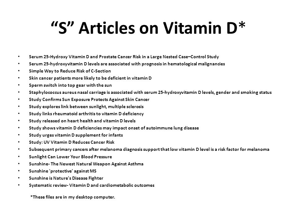 S Articles on Vitamin D* Serum 25-Hydroxy Vitamin D and Prostate Cancer Risk in a Large Nested Case–Control Study Serum 25-hydroxyvitamin D levels are associated with prognosis in hematological malignancies Simple Way to Reduce Risk of C-Section Skin cancer patients more likely to be deficient in vitamin D Sperm switch into top gear with the sun Staphylococcus aureus nasal carriage is associated with serum 25-hydroxyvitamin D levels, gender and smoking status Study Confirms Sun Exposure Protects Against Skin Cancer Study explores link between sunlight, multiple sclerosis Study links rheumatoid arthritis to vitamin D deficiency Study released on heart health and vitamin D levels Study shows vitamin D deficiencies may impact onset of autoimmune lung disease Study urges vitamin D supplement for infants Study: UV Vitamin D Reduces Cancer Risk Subsequent primary cancers after melanoma diagnosis support that low vitamin D level is a risk factor for melanoma Sunlight Can Lower Your Blood Pressure Sunshine- The Newest Natural Weapon Against Asthma Sunshine protective against MS Sunshine is Nature s Disease Fighter Systematic review- Vitamin D and cardiometabolic outcomes *These files are in my desktop computer.