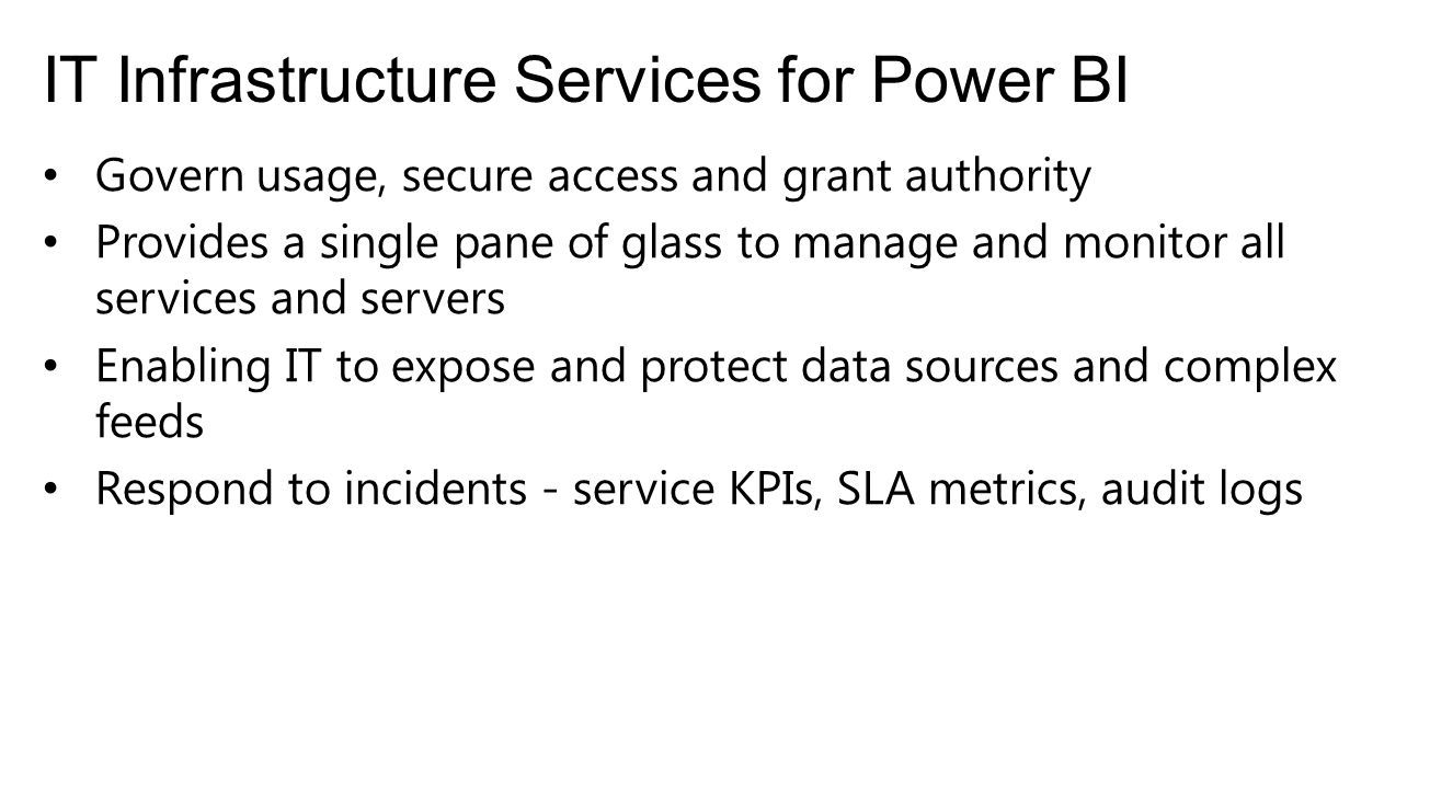IT Infrastructure Services for Power BI Govern usage, secure access and grant authority Provides a single pane of glass to manage and monitor all services and servers Enabling IT to expose and protect data sources and complex feeds Respond to incidents - service KPIs, SLA metrics, audit logs