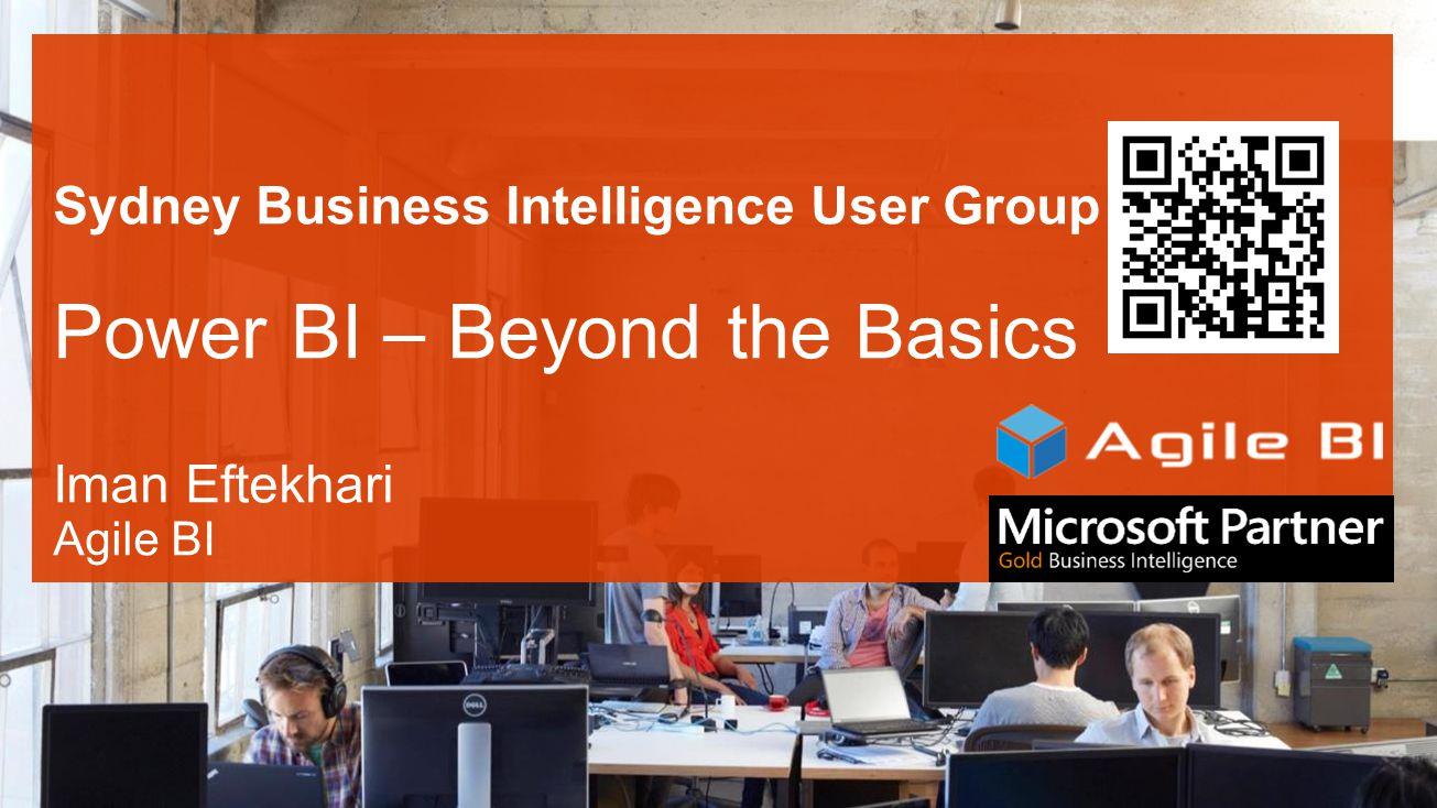 Sydney Business Intelligence User Group Power BI – Beyond the Basics Iman Eftekhari Agile BI