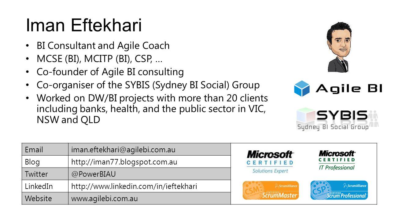 Iman Eftekhari BI Consultant and Agile Coach MCSE (BI), MCITP (BI), CSP, … Co-founder of Agile BI consulting Co-organiser of the SYBIS (Sydney BI Soci