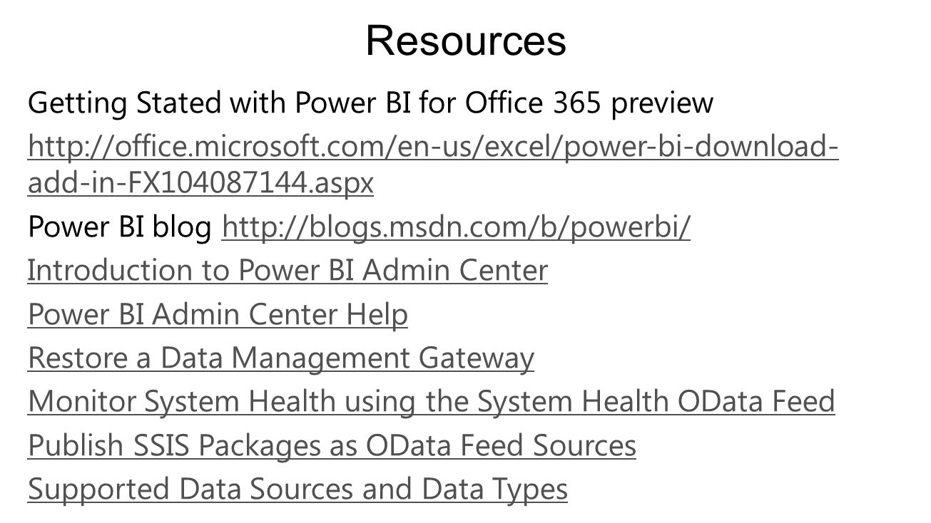Getting Stated with Power BI for Office 365 preview http://office.microsoft.com/en-us/excel/power-bi-download- add-in-FX104087144.aspx Power BI blog http://blogs.msdn.com/b/powerbi/http://blogs.msdn.com/b/powerbi/ Introduction to Power BI Admin Center Power BI Admin Center Help Restore a Data Management Gateway Monitor System Health using the System Health OData Feed Publish SSIS Packages as OData Feed Sources Supported Data Sources and Data Types Resources