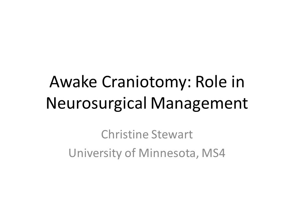 Awake Craniotomy: Role in Neurosurgical Management Christine Stewart University of Minnesota, MS4