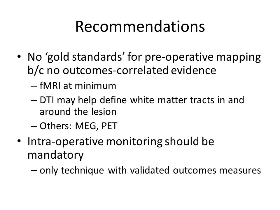 Recommendations No 'gold standards' for pre-operative mapping b/c no outcomes-correlated evidence – fMRI at minimum – DTI may help define white matter tracts in and around the lesion – Others: MEG, PET Intra-operative monitoring should be mandatory – only technique with validated outcomes measures