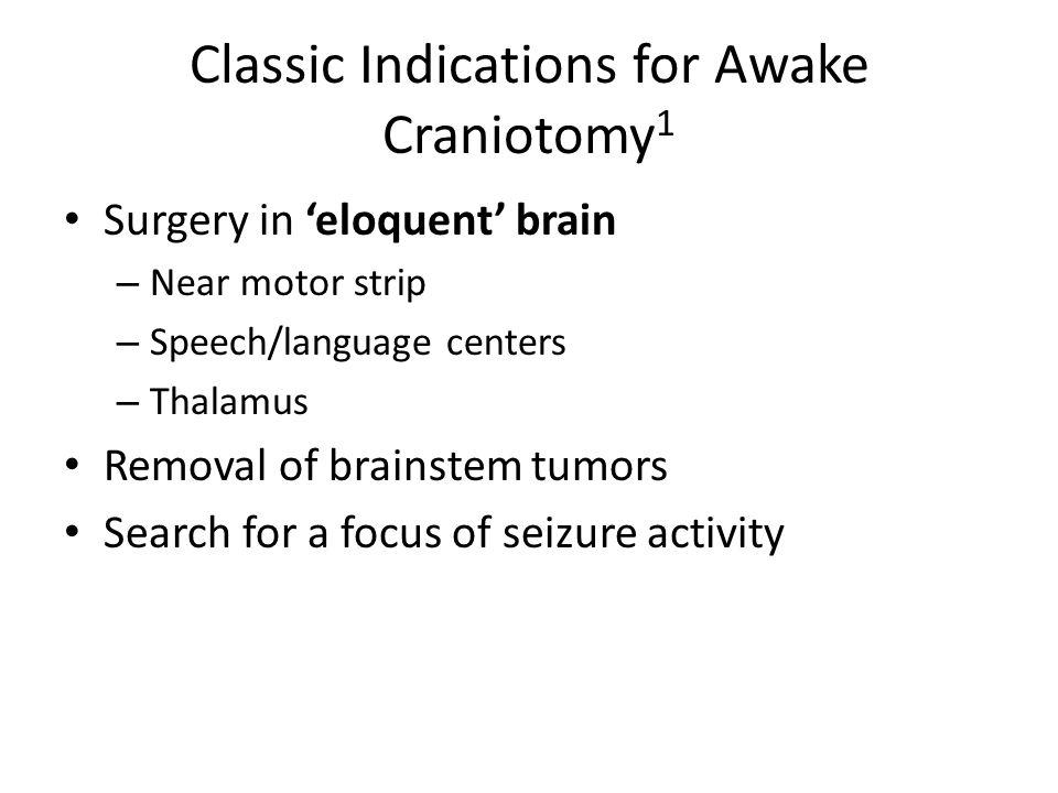Classic Indications for Awake Craniotomy 1 Surgery in 'eloquent' brain – Near motor strip – Speech/language centers – Thalamus Removal of brainstem tu