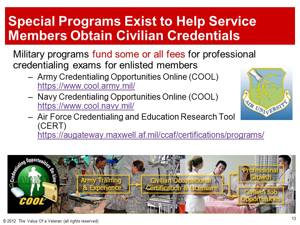 Special Programs Exist to Help Service Members Obtain Civilian Credentials Military programs fund some or all fees for professional credentialing exams for enlisted members –Army Credentialing Opportunities Online (COOL) https://www.cool.army.mil/ https://www.cool.army.mil/ –Navy Credentialing Opportunities Online (COOL) https://www.cool.navy.mil/ https://www.cool.navy.mil/ –Air Force Credentialing and Education Research Tool (CERT) https://augateway.maxwell.af.mil/ccaf/certifications/programs/ https://augateway.maxwell.af.mil/ccaf/certifications/programs/ © 2012 The Value Of a Veteran (all rights reserved) 13