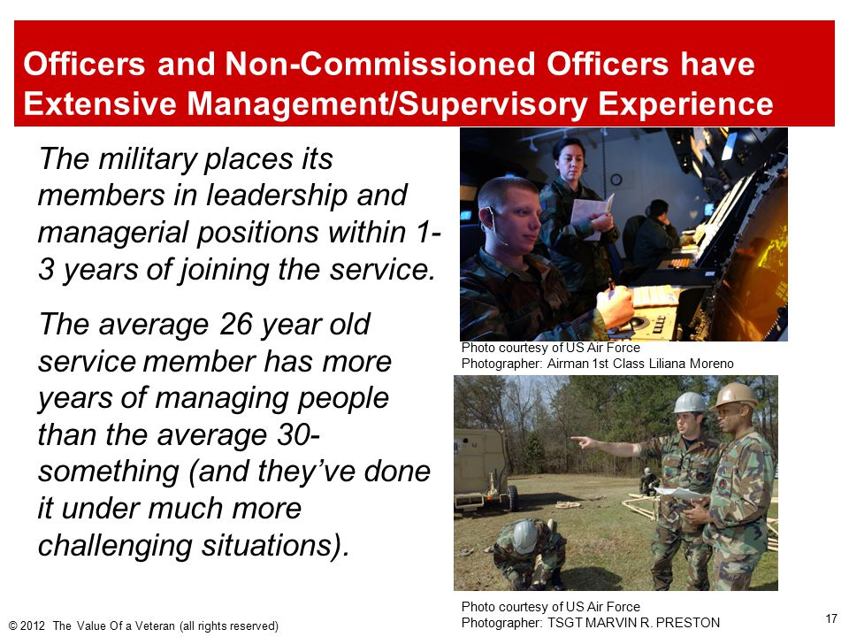 Officers and Non-Commissioned Officers have Extensive Management/Supervisory Experience The military places its members in leadership and managerial positions within 1- 3 years of joining the service.
