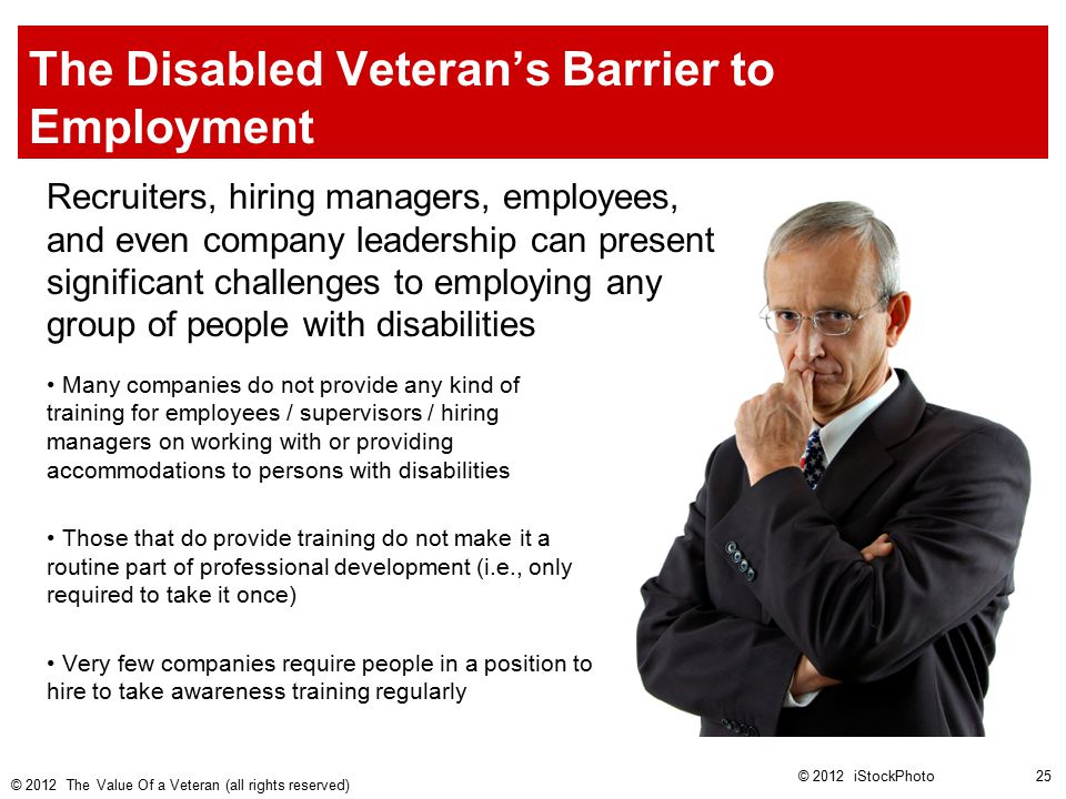 The Disabled Veteran's Barrier to Employment Recruiters, hiring managers, employees, and even company leadership can present significant challenges to employing any group of people with disabilities Many companies do not provide any kind of training for employees / supervisors / hiring managers on working with or providing accommodations to persons with disabilities Those that do provide training do not make it a routine part of professional development (i.e., only required to take it once) Very few companies require people in a position to hire to take awareness training regularly © 2012 iStockPhoto © 2012 The Value Of a Veteran (all rights reserved) 25