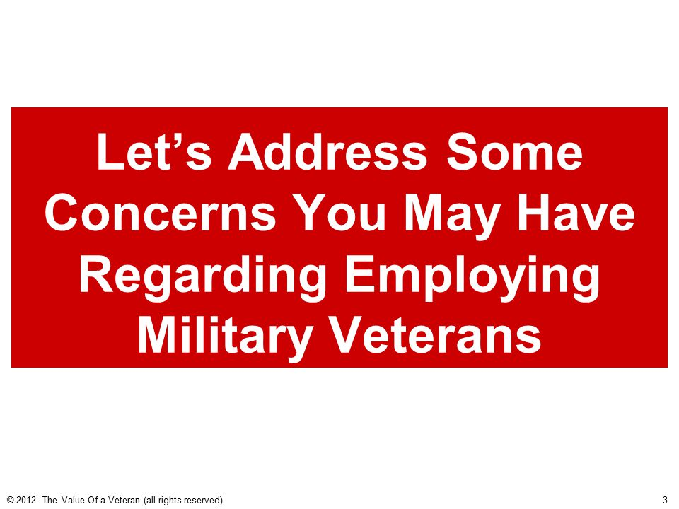 Let's Address Some Concerns You May Have Regarding Employing Military Veterans © 2012 The Value Of a Veteran (all rights reserved) 3