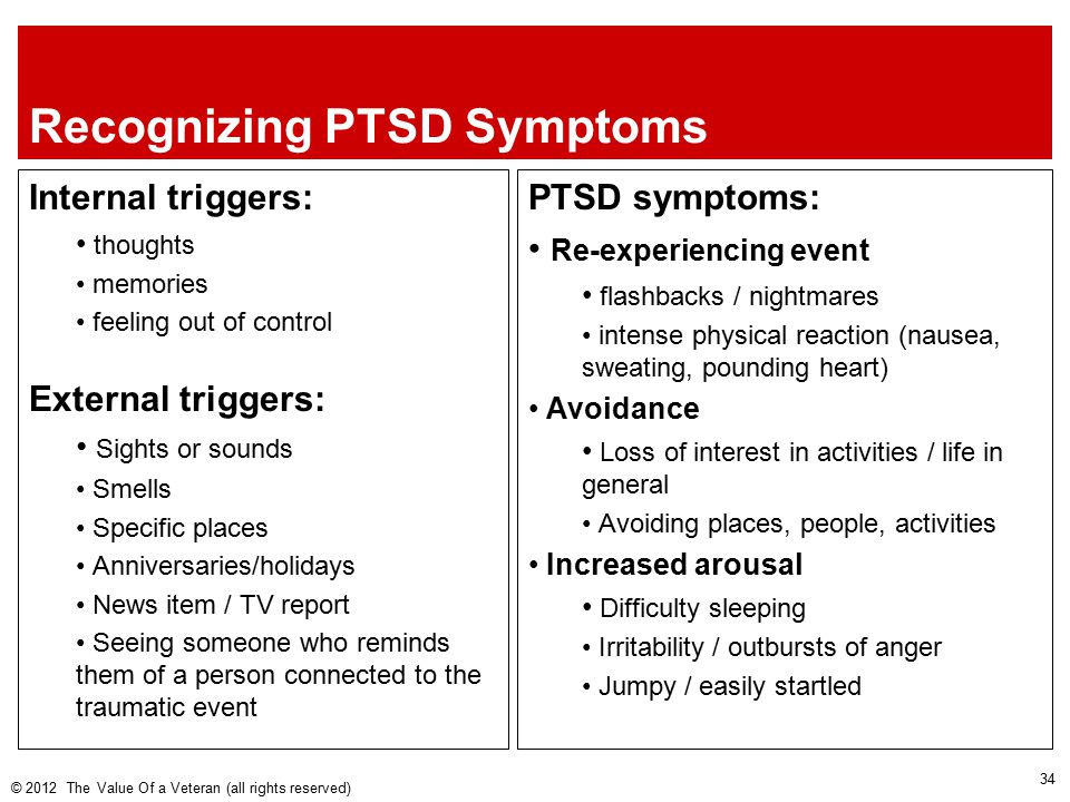 Recognizing PTSD Symptoms Internal triggers: thoughts memories feeling out of control External triggers: Sights or sounds Smells Specific places Anniversaries/holidays News item / TV report Seeing someone who reminds them of a person connected to the traumatic event © 2012 The Value Of a Veteran (all rights reserved) PTSD symptoms: Re-experiencing event flashbacks / nightmares intense physical reaction (nausea, sweating, pounding heart) Avoidance Loss of interest in activities / life in general Avoiding places, people, activities Increased arousal Difficulty sleeping Irritability / outbursts of anger Jumpy / easily startled 34