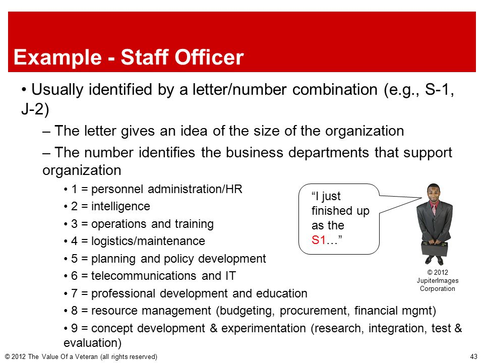 Example - Staff Officer Usually identified by a letter/number combination (e.g., S-1, J-2) – The letter gives an idea of the size of the organization – The number identifies the business departments that support organization 1 = personnel administration/HR 2 = intelligence 3 = operations and training 4 = logistics/maintenance 5 = planning and policy development 6 = telecommunications and IT 7 = professional development and education 8 = resource management (budgeting, procurement, financial mgmt) 9 = concept development & experimentation (research, integration, test & evaluation) © 2012 The Value Of a Veteran (all rights reserved) © 2012 JupiterImages Corporation I just finished up as the S1… 43