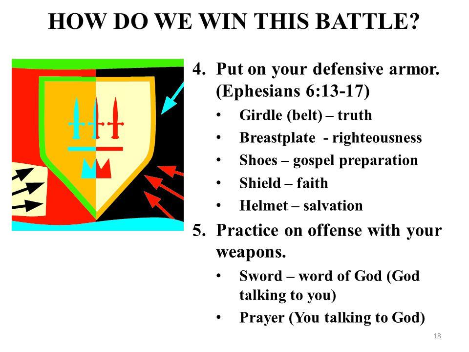 4.Put on your defensive armor. (Ephesians 6:13-17) Girdle (belt) – truth Breastplate - righteousness Shoes – gospel preparation Shield – faith Helmet