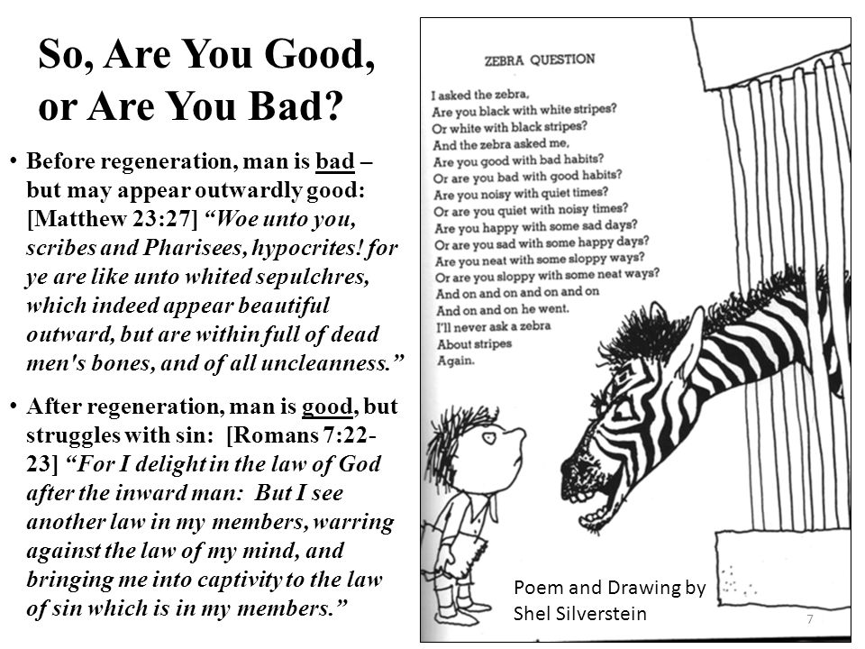 So, Are You Good, or Are You Bad? Poem and Drawing by Shel Silverstein Before regeneration, man is bad – but may appear outwardly good: [Matthew 23:27