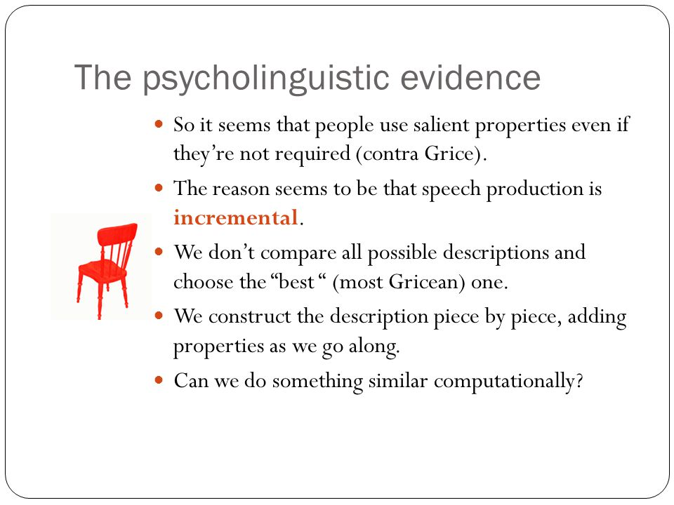The psycholinguistic evidence So it seems that people use salient properties even if they're not required (contra Grice).