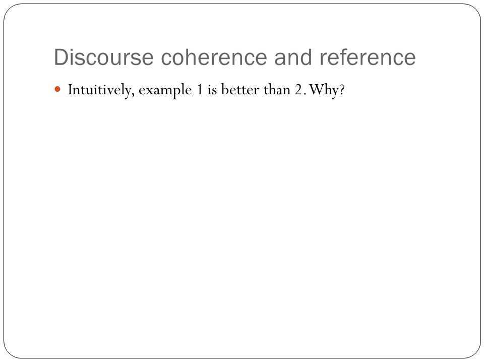 Discourse coherence and reference Intuitively, example 1 is better than 2. Why