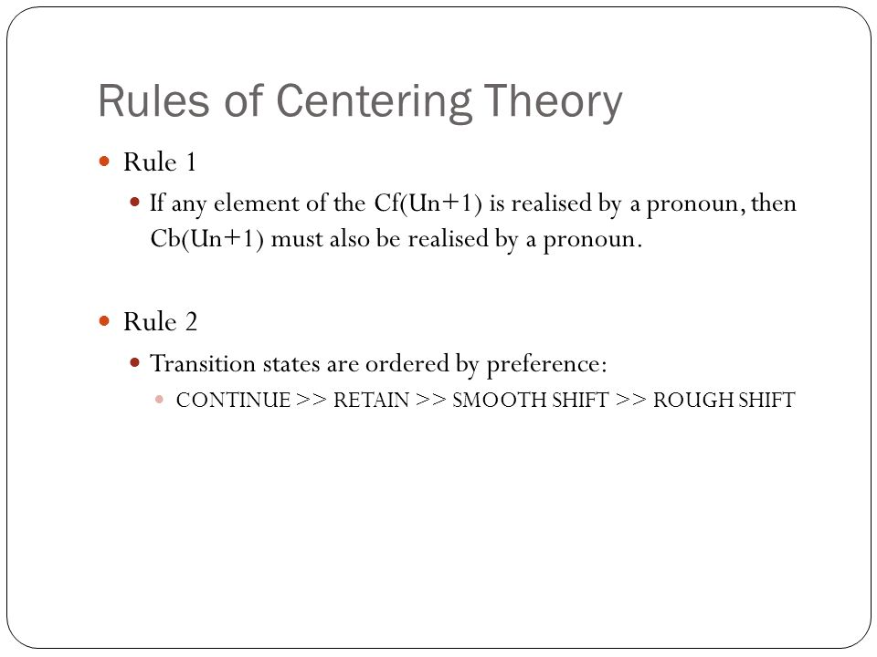 Rules of Centering Theory Rule 1 If any element of the Cf(Un+1) is realised by a pronoun, then Cb(Un+1) must also be realised by a pronoun.