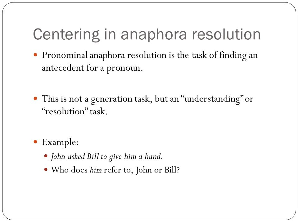 Centering in anaphora resolution Pronominal anaphora resolution is the task of finding an antecedent for a pronoun.