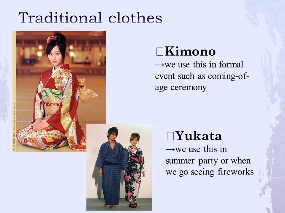☆ Kimono →we use this in formal event such as coming-of- age ceremony ☆ Yukata →we use this in summer party or when we go seeing fireworks