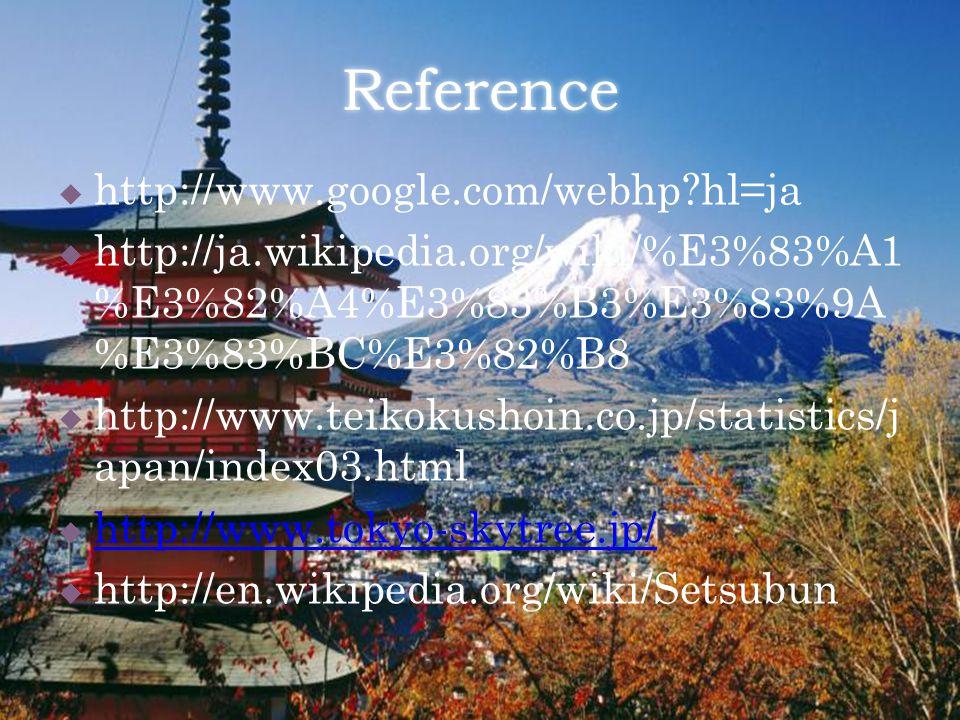 Reference  http://www.google.com/webhp?hl=ja  http://ja.wikipedia.org/wiki/%E3%83%A1 %E3%82%A4%E3%83%B3%E3%83%9A %E3%83%BC%E3%82%B8  http://www.teikokushoin.co.jp/statistics/j apan/index03.html  http://www.tokyo-skytree.jp/ http://www.tokyo-skytree.jp/  http://en.wikipedia.org/wiki/Setsubun