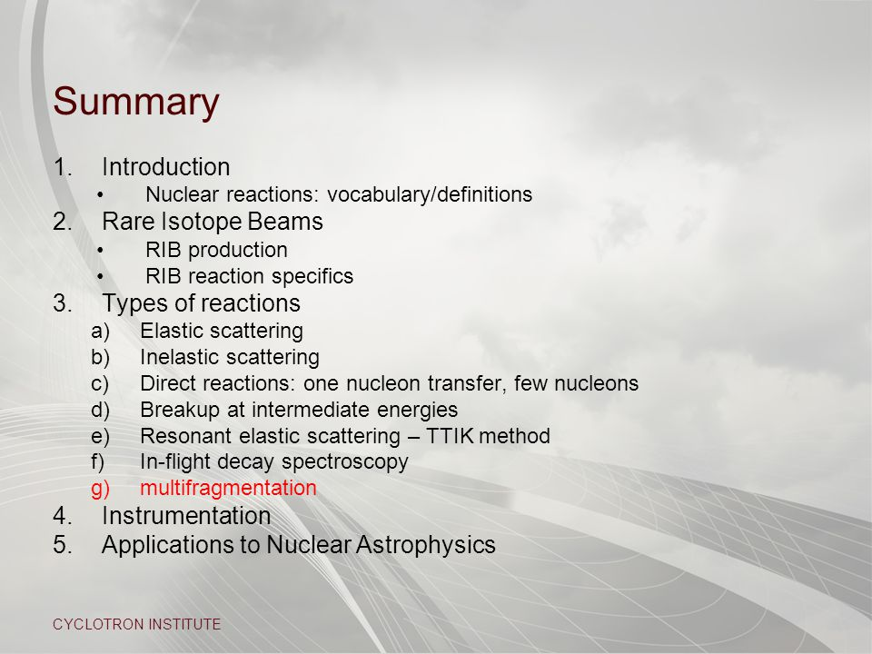 CYCLOTRON INSTITUTE Summary 1.Introduction Nuclear reactions: vocabulary/definitions 2.Rare Isotope Beams RIB production RIB reaction specifics 3.Types of reactions a)Elastic scattering b)Inelastic scattering c)Direct reactions: one nucleon transfer, few nucleons d)Breakup at intermediate energies e)Resonant elastic scattering – TTIK method f)In-flight decay spectroscopy g)multifragmentation 4.Instrumentation 5.Applications to Nuclear Astrophysics