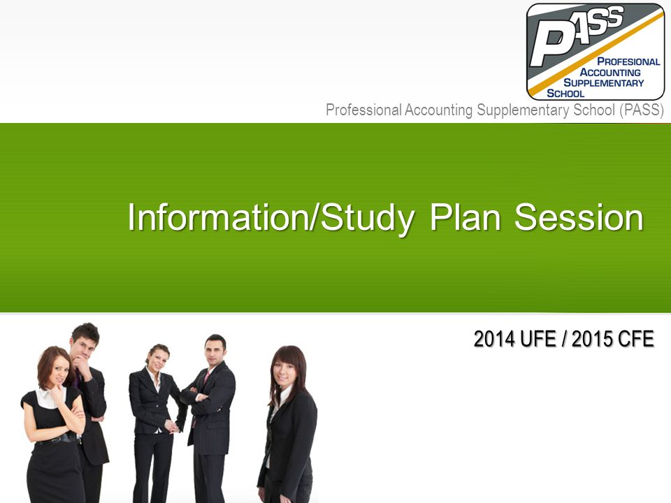 PASS | Professional Accounting Supplementary School Professional Accounting Supplementary School (PASS) Information/Study Plan Session 2014 UFE / 2015 CFE