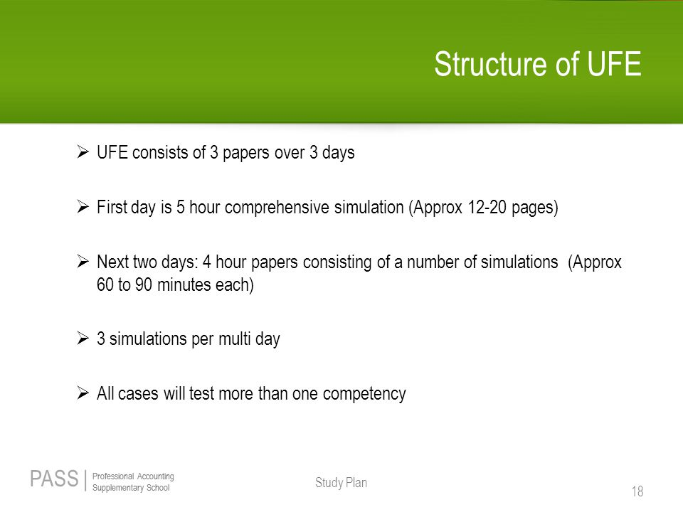 PASS | Professional Accounting Supplementary School Professional Accounting Supplementary School Structure of UFE  UFE consists of 3 papers over 3 days  First day is 5 hour comprehensive simulation (Approx 12-20 pages)  Next two days: 4 hour papers consisting of a number of simulations (Approx 60 to 90 minutes each)  3 simulations per multi day  All cases will test more than one competency Study Plan 18