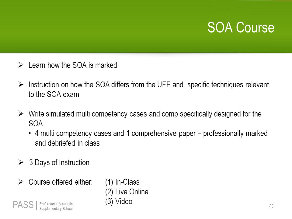 PASS | Professional Accounting Supplementary School Professional Accounting Supplementary School SOA Course  Learn how the SOA is marked  Instruction on how the SOA differs from the UFE and specific techniques relevant to the SOA exam  Write simulated multi competency cases and comp specifically designed for the SOA 4 multi competency cases and 1 comprehensive paper – professionally marked and debriefed in class  3 Days of Instruction  Course offered either: (1) In-Class (2) Live Online (3) Video 43