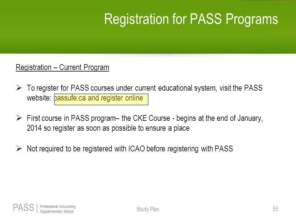 PASS | Professional Accounting Supplementary School Professional Accounting Supplementary School Registration for PASS Programs Registration – Current Program  To register for PASS courses under current educational system, visit the PASS website: passufe.ca and register online  First course in PASS program– the CKE Course - begins at the end of January, 2014 so register as soon as possible to ensure a place  Not required to be registered with ICAO before registering with PASS Study Plan 55