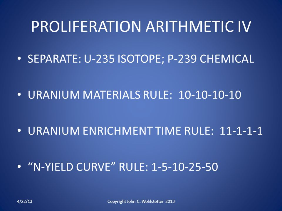 PROLIFERATION ARITHMETIC IV SEPARATE: U-235 ISOTOPE; P-239 CHEMICAL URANIUM MATERIALS RULE: 10-10-10-10 URANIUM ENRICHMENT TIME RULE: 11-1-1-1 N-YIELD CURVE RULE: 1-5-10-25-50 4/22/13Copyright John C.