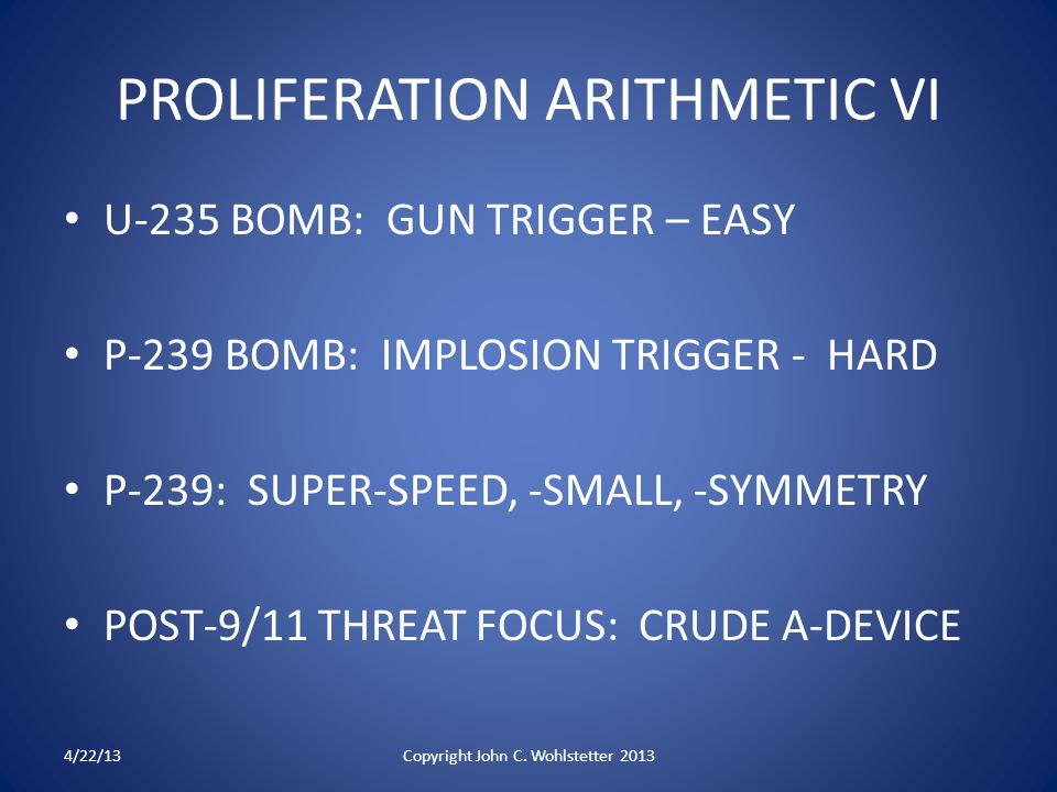PROLIFERATION ARITHMETIC VI U-235 BOMB: GUN TRIGGER – EASY P-239 BOMB: IMPLOSION TRIGGER - HARD P-239: SUPER-SPEED, -SMALL, -SYMMETRY POST-9/11 THREAT FOCUS: CRUDE A-DEVICE 4/22/13Copyright John C.