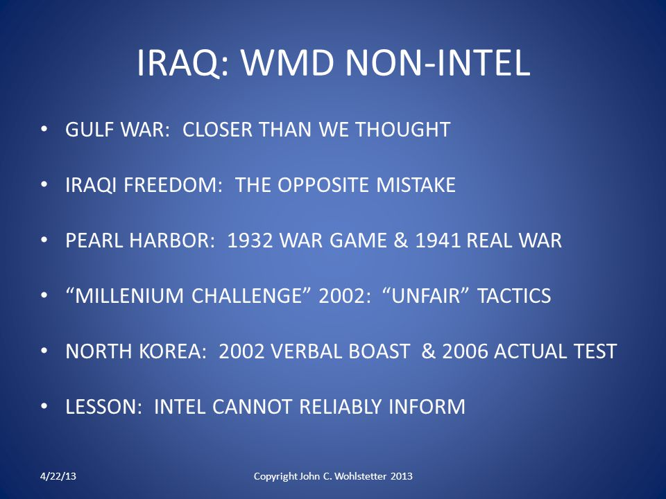IRAQ: WMD NON-INTEL GULF WAR: CLOSER THAN WE THOUGHT IRAQI FREEDOM: THE OPPOSITE MISTAKE PEARL HARBOR: 1932 WAR GAME & 1941 REAL WAR MILLENIUM CHALLENGE 2002: UNFAIR TACTICS NORTH KOREA: 2002 VERBAL BOAST & 2006 ACTUAL TEST LESSON: INTEL CANNOT RELIABLY INFORM 4/22/13Copyright John C.