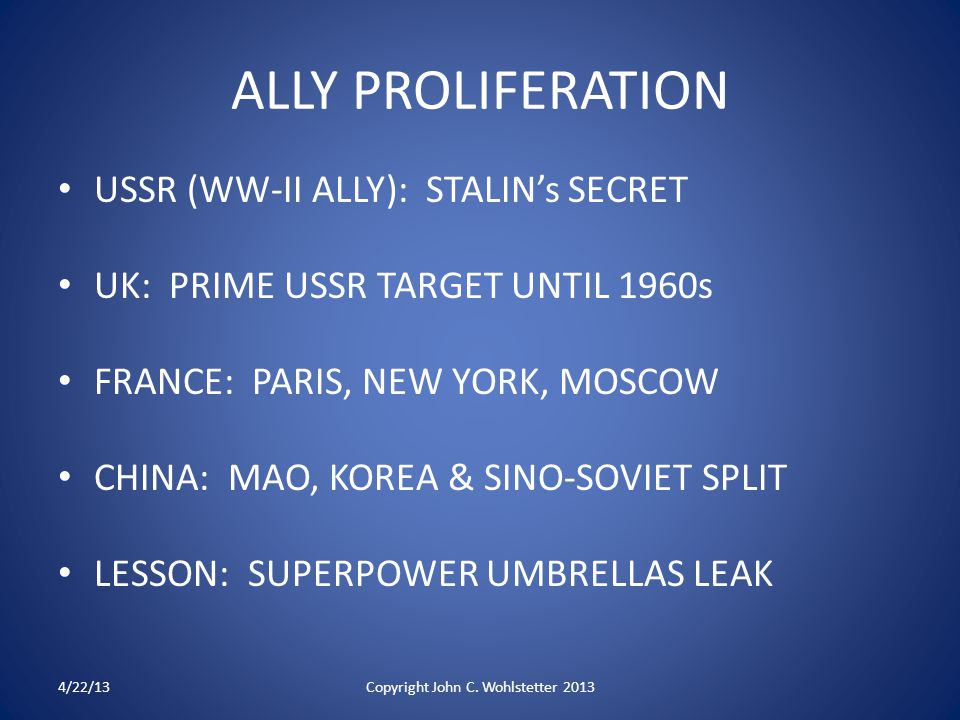 ALLY PROLIFERATION USSR (WW-II ALLY): STALIN's SECRET UK: PRIME USSR TARGET UNTIL 1960s FRANCE: PARIS, NEW YORK, MOSCOW CHINA: MAO, KOREA & SINO-SOVIET SPLIT LESSON: SUPERPOWER UMBRELLAS LEAK 4/22/13Copyright John C.