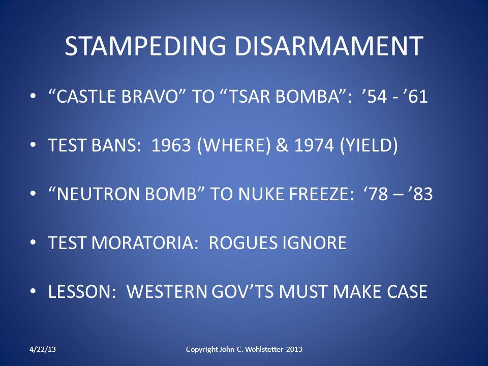STAMPEDING DISARMAMENT CASTLE BRAVO TO TSAR BOMBA : '54 - '61 TEST BANS: 1963 (WHERE) & 1974 (YIELD) NEUTRON BOMB TO NUKE FREEZE: '78 – '83 TEST MORATORIA: ROGUES IGNORE LESSON: WESTERN GOV'TS MUST MAKE CASE 4/22/13Copyright John C.