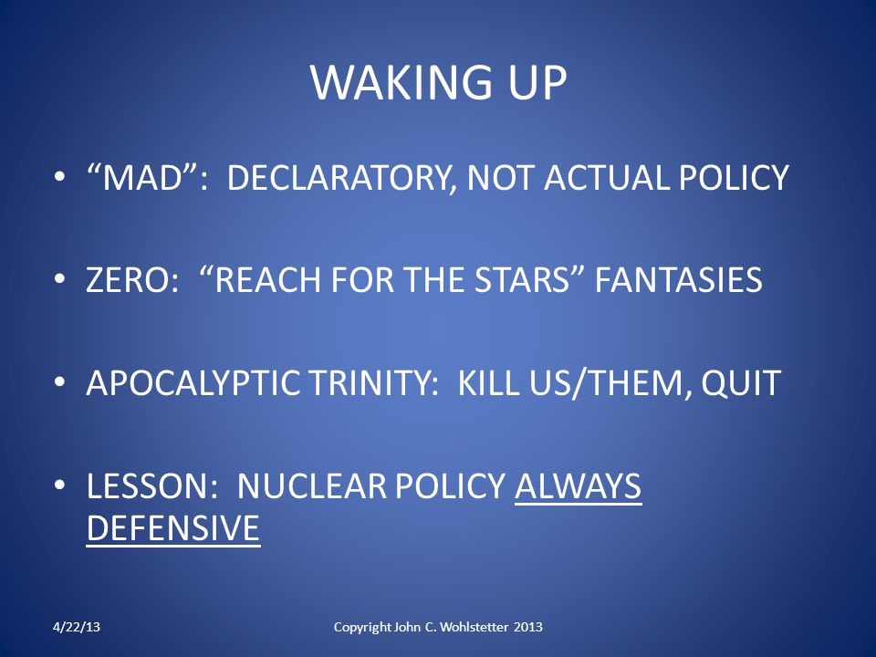 WAKING UP MAD : DECLARATORY, NOT ACTUAL POLICY ZERO: REACH FOR THE STARS FANTASIES APOCALYPTIC TRINITY: KILL US/THEM, QUIT LESSON: NUCLEAR POLICY ALWAYS DEFENSIVE 4/22/13Copyright John C.