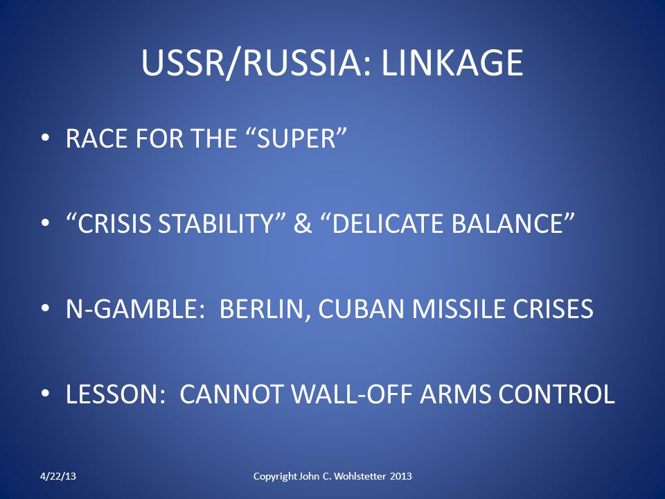 USSR/RUSSIA: LINKAGE RACE FOR THE SUPER CRISIS STABILITY & DELICATE BALANCE N-GAMBLE: BERLIN, CUBAN MISSILE CRISES LESSON: CANNOT WALL-OFF ARMS CONTROL 4/22/13Copyright John C.