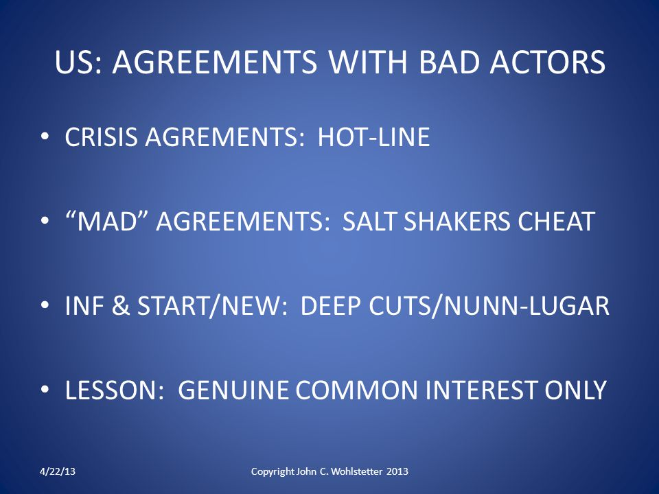 US: AGREEMENTS WITH BAD ACTORS CRISIS AGREMENTS: HOT-LINE MAD AGREEMENTS: SALT SHAKERS CHEAT INF & START/NEW: DEEP CUTS/NUNN-LUGAR LESSON: GENUINE COMMON INTEREST ONLY 4/22/13Copyright John C.