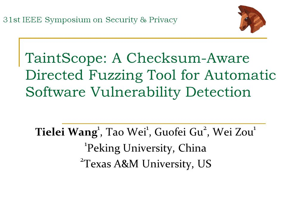 TaintScope: A Checksum-Aware Directed Fuzzing Tool for Automatic Software Vulnerability Detection Tielei Wang 1, Tao Wei 1, Guofei Gu 2, Wei Zou 1 1 Peking University, China 2 Texas A&M University, US 31st IEEE Symposium on Security & Privacy