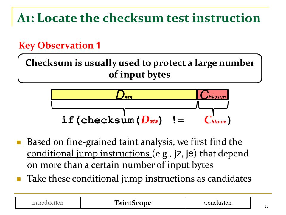 A1: Locate the checksum test instruction 11 Introduction TaintScope Conclusion Checksum is usually used to protect a large number of input bytes if(checksum( D ata ) != C hksum ) D ata C hksum Key Observation 1 Based on fine-grained taint analysis, we first find the conditional jump instructions (e.g., jz, je ) that depend on more than a certain number of input bytes Take these conditional jump instructions as candidates