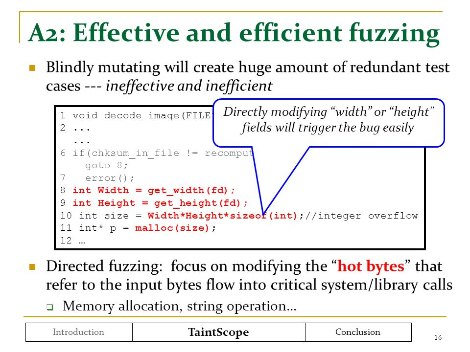 A2: Effective and efficient fuzzing Blindly mutating will create huge amount of redundant test cases --- ineffective and inefficient Directed fuzzing: focus on modifying the hot bytes that refer to the input bytes flow into critical system/library calls  Memory allocation, string operation… 16 Introduction TaintScope Conclusion 1 void decode_image(FILE* fd){ 2......
