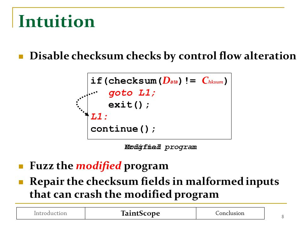 Intuition Disable checksum checks by control flow alteration Fuzz the modified program Repair the checksum fields in malformed inputs that can crash the modified program 8 if(checksum( D ata )!= C hksum ) goto L1; exit(); L1: continue(); Original program Modified program Introduction TaintScope Conclusion