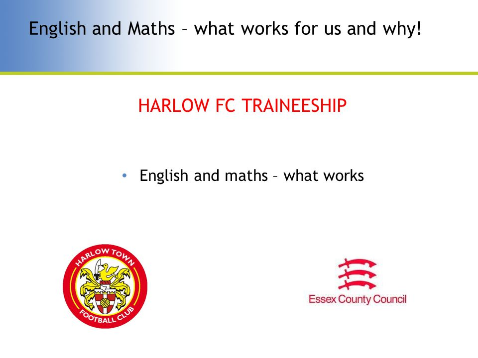 English and Maths – what works for us and why! HARLOW FC TRAINEESHIP English and maths – what works