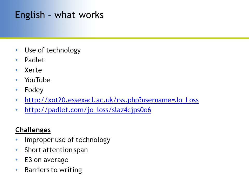 Use of technology Padlet Xerte YouTube Fodey http://xot20.essexacl.ac.uk/rss.php username=Jo_Loss http://padlet.com/jo_loss/slaz4cjps0e6 Challenges Improper use of technology Short attention span E3 on average Barriers to writing English – what works