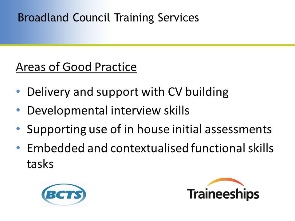 Broadland Council Training Services Areas of Good Practice Delivery and support with CV building Developmental interview skills Supporting use of in house initial assessments Embedded and contextualised functional skills tasks