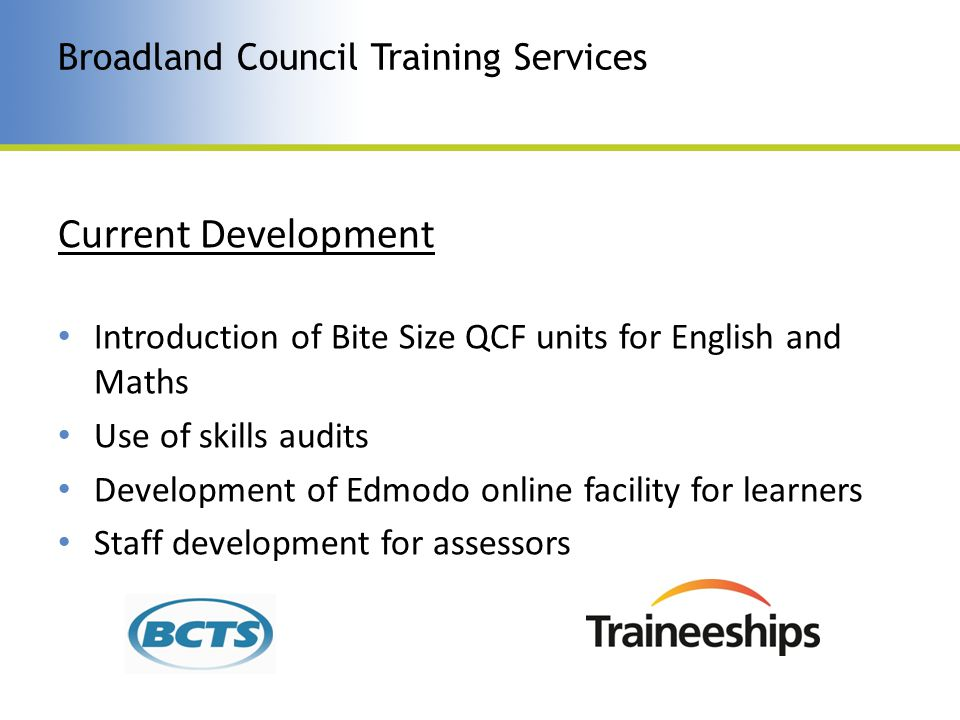 Current Development Introduction of Bite Size QCF units for English and Maths Use of skills audits Development of Edmodo online facility for learners Staff development for assessors Broadland Council Training Services