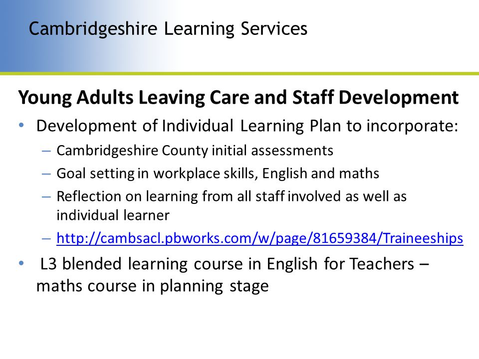 Young Adults Leaving Care and Staff Development Development of Individual Learning Plan to incorporate: – Cambridgeshire County initial assessments – Goal setting in workplace skills, English and maths – Reflection on learning from all staff involved as well as individual learner – http://cambsacl.pbworks.com/w/page/81659384/Traineeships http://cambsacl.pbworks.com/w/page/81659384/Traineeships L3 blended learning course in English for Teachers – maths course in planning stage Cambridgeshire Learning Services