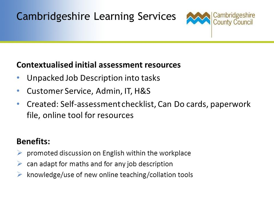 Contextualised initial assessment resources Unpacked Job Description into tasks Customer Service, Admin, IT, H&S Created: Self-assessment checklist, Can Do cards, paperwork file, online tool for resources Benefits:  promoted discussion on English within the workplace  can adapt for maths and for any job description  knowledge/use of new online teaching/collation tools Cambridgeshire Learning Services