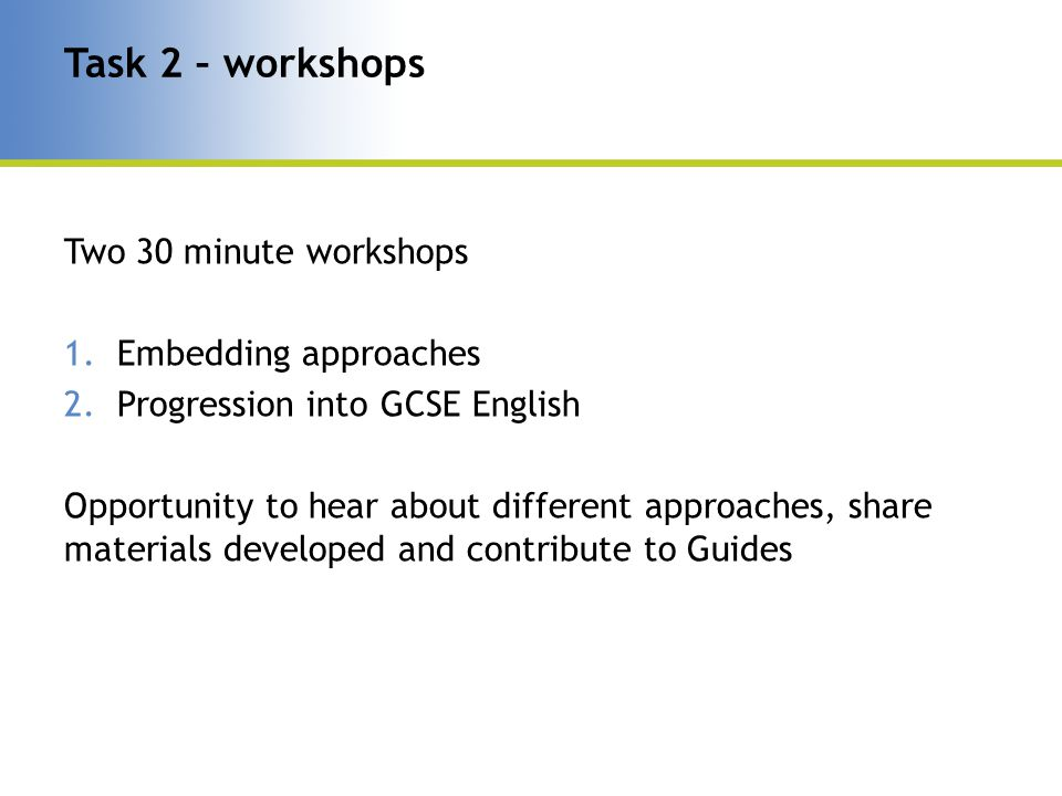 Two 30 minute workshops 1.Embedding approaches 2.Progression into GCSE English Opportunity to hear about different approaches, share materials developed and contribute to Guides Task 2 – workshops